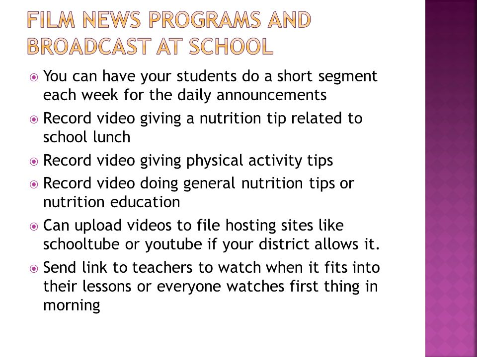 You can have your students do a short segment each week for the daily announcements Record video giving a nutrition tip related to school lunch Record video giving physical activity tips Record video doing general nutrition tips or nutrition education Can upload videos to file hosting sites like schooltube or youtube if your district allows it.