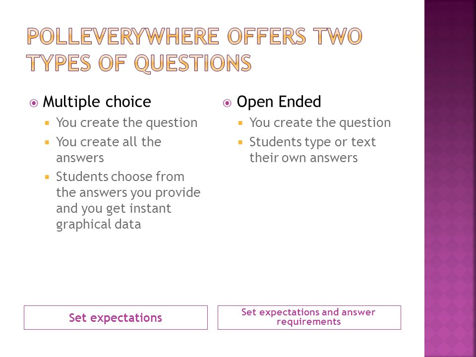 Set expectations Set expectations and answer requirements Multiple choice You create the question You create all the answers Students choose from the answers you provide and you get instant graphical data Open Ended You create the question Students type or text their own answers