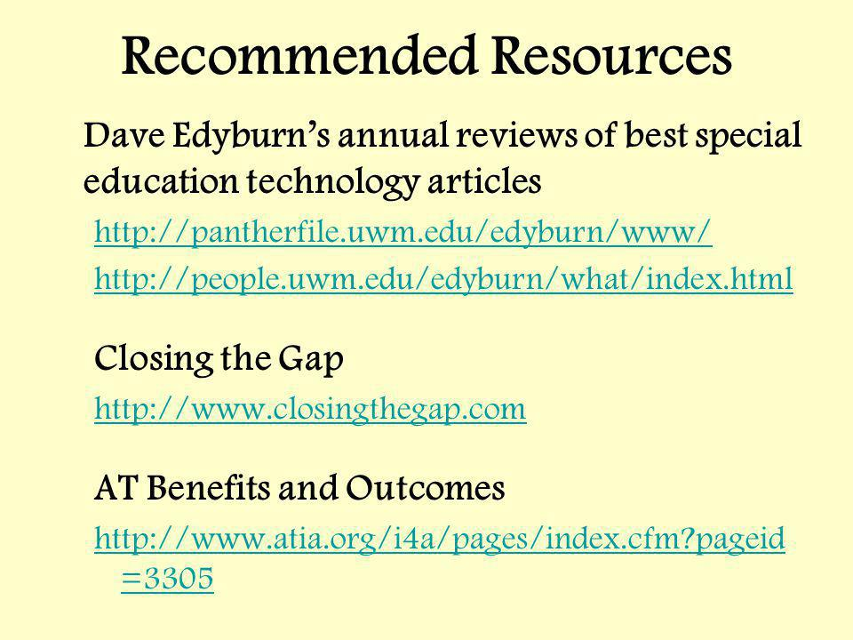 Recommended Resources Dave Edyburns annual reviews of best special education technology articles http://pantherfile.uwm.edu/edyburn/www/ http://people.uwm.edu/edyburn/what/index.html Closing the Gap http://www.closingthegap.com AT Benefits and Outcomes http://www.atia.org/i4a/pages/index.cfm pageid =3305