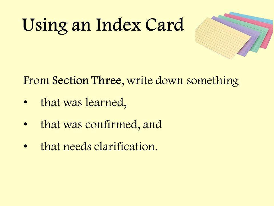 Using an Index Card From Section Three, write down something that was learned, that was confirmed, and that needs clarification.