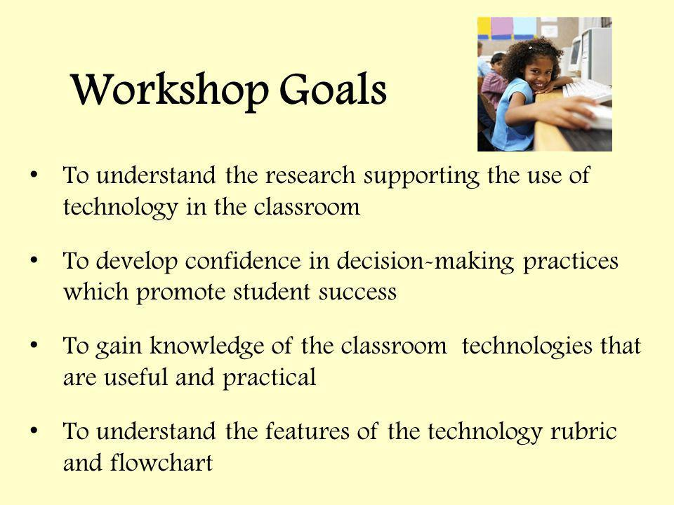 Workshop Goals To understand the research supporting the use of technology in the classroom To develop confidence in decision-making practices which promote student success To gain knowledge of the classroom technologies that are useful and practical To understand the features of the technology rubric and flowchart