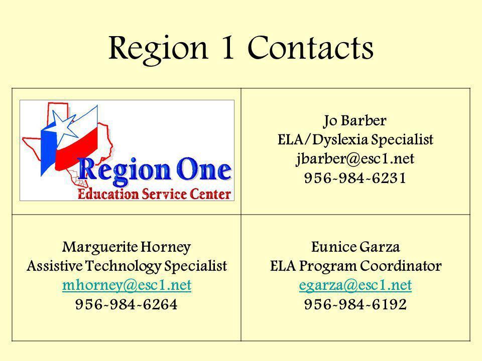 Jo Barber ELA/Dyslexia Specialist jbarber@esc1.net 956-984-6231 Marguerite Horney Assistive Technology Specialist mhorney@esc1.net 956-984-6264 Eunice Garza ELA Program Coordinator egarza@esc1.net 956-984-6192 Region 1 Contacts