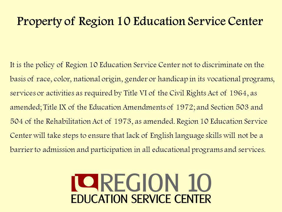 It is the policy of Region 10 Education Service Center not to discriminate on the basis of race, color, national origin, gender or handicap in its vocational programs, services or activities as required by Title VI of the Civil Rights Act of 1964, as amended; Title IX of the Education Amendments of 1972; and Section 503 and 504 of the Rehabilitation Act of 1973, as amended.