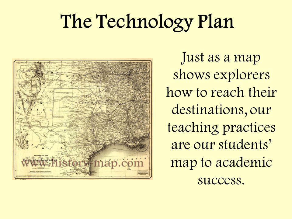 The Technology Plan Just as a map shows explorers how to reach their destinations, our teaching practices are our students map to academic success.