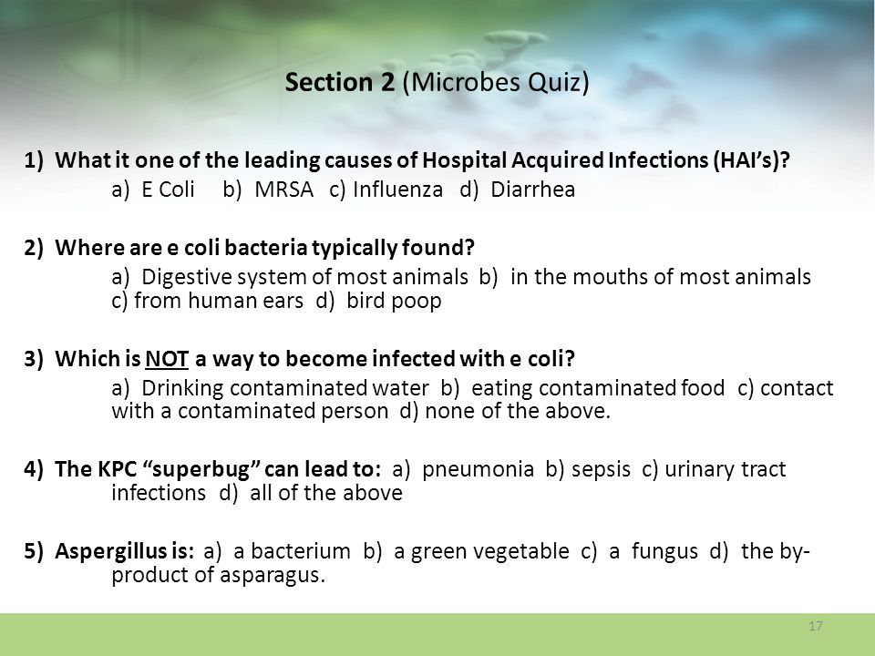 Section 2 (Microbes Quiz) 1) What it one of the leading causes of Hospital Acquired Infections (HAIs)? a) E Coli b) MRSA c) Influenza d) Diarrhea 2) W