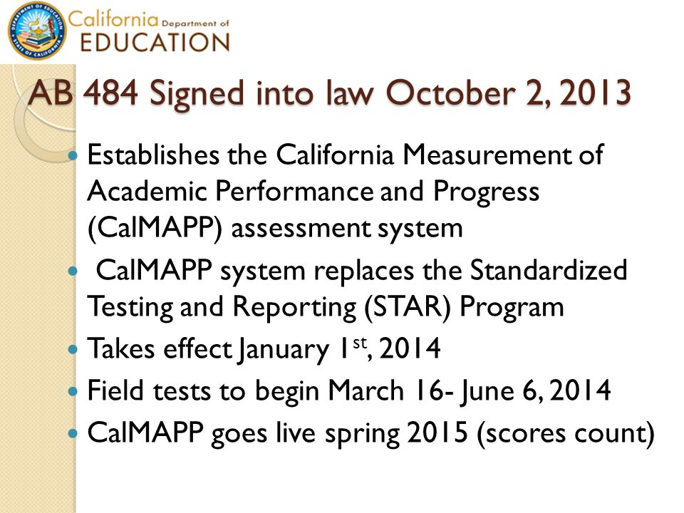 AB 484 Signed into law October 2, 2013 Establishes the California Measurement of Academic Performance and Progress (CalMAPP) assessment system CalMAPP system replaces the Standardized Testing and Reporting (STAR) Program Takes effect January 1 st, 2014 Field tests to begin March 16- June 6, 2014 CalMAPP goes live spring 2015 (scores count)