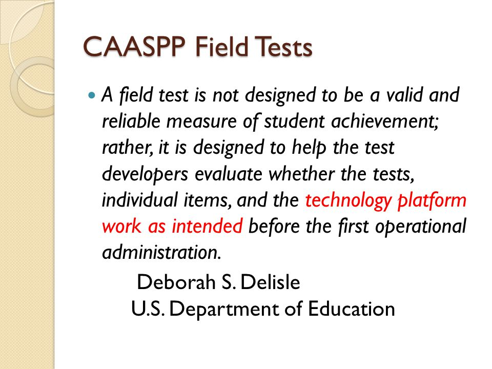 CAASPP Field Tests A field test is not designed to be a valid and reliable measure of student achievement; rather, it is designed to help the test developers evaluate whether the tests, individual items, and the technology platform work as intended before the first operational administration.