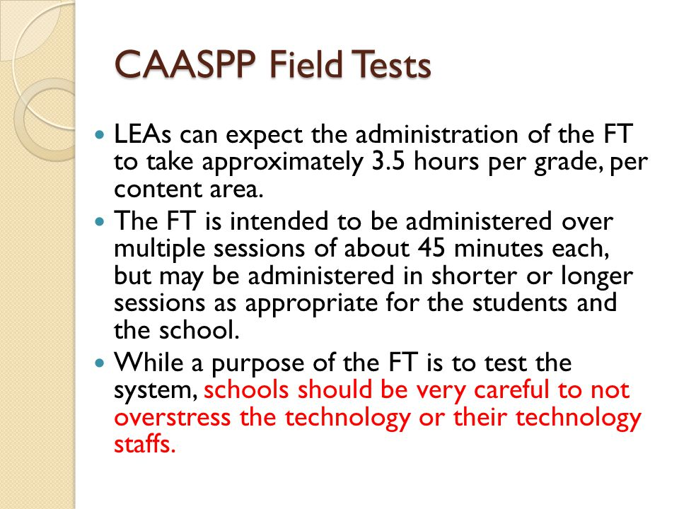 CAASPP Field Tests LEAs can expect the administration of the FT to take approximately 3.5 hours per grade, per content area.