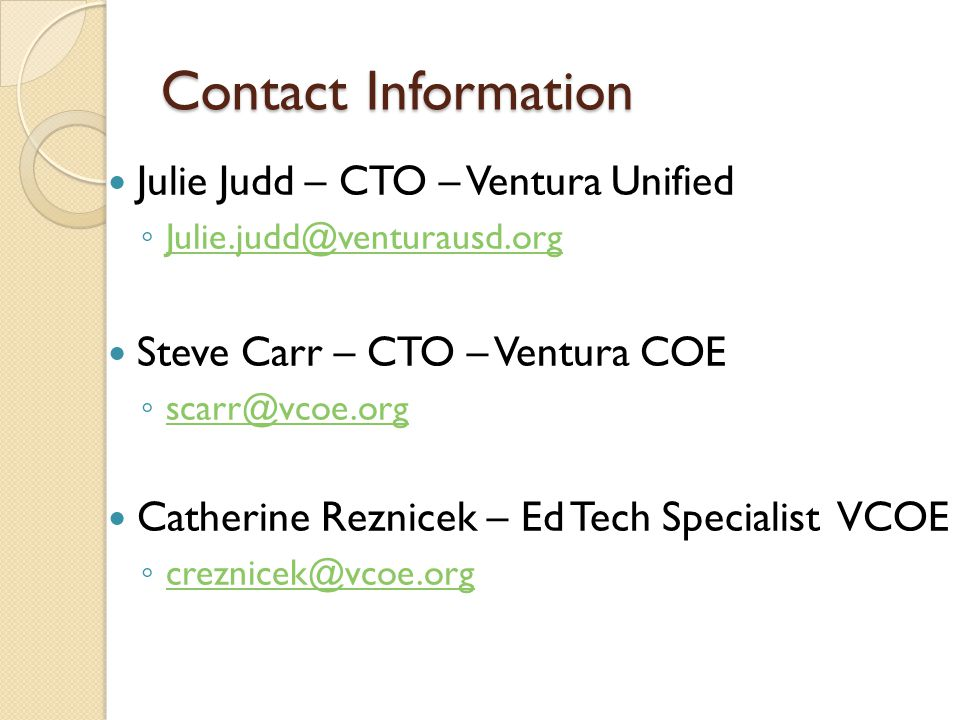 Contact Information Julie Judd – CTO – Ventura Unified Julie.judd@venturausd.org Steve Carr – CTO – Ventura COE scarr@vcoe.org Catherine Reznicek – Ed Tech Specialist VCOE creznicek@vcoe.org