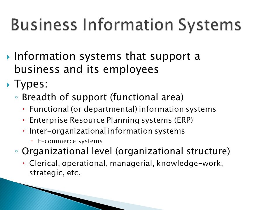 Business Information Systems Information systems that support a business and its employees Types: Breadth of support (functional area) Functional (or