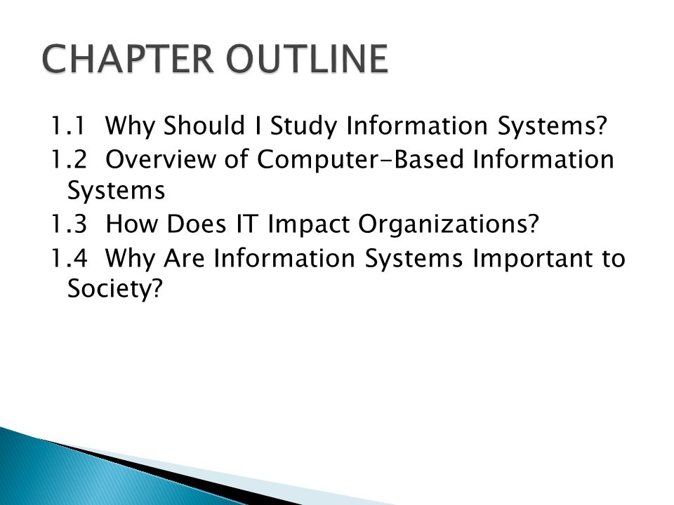 1.1 Why Should I Study Information Systems? 1.2 Overview of Computer-Based Information Systems 1.3 How Does IT Impact Organizations? 1.4 Why Are Infor