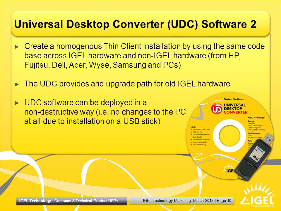 IGEL Technology Marketing, March 2012 | Page 10 IGEL Technology | Company & Technical Product USPs Universal Desktop Converter (UDC) Software 2 Create a homogenous Thin Client installation by using the same code base across IGEL hardware and non-IGEL hardware (from HP, Fujitsu, Dell, Acer, Wyse, Samsung and PCs) The UDC provides and upgrade path for old IGEL hardware UDC software can be deployed in a non-destructive way (i.e.