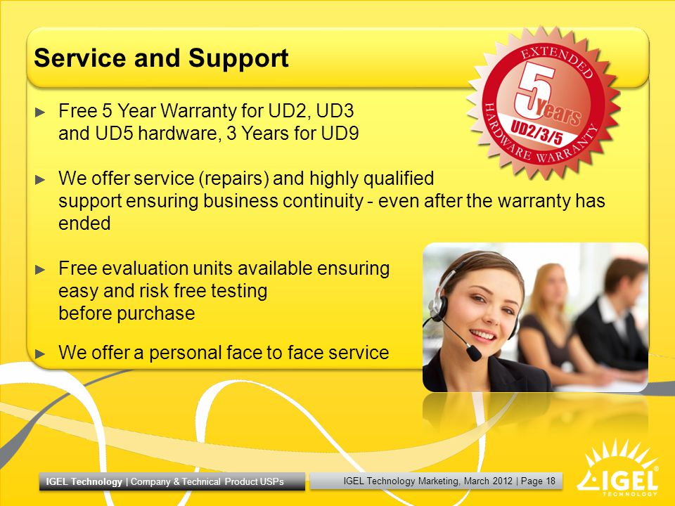 IGEL Technology Marketing, March 2012 | Page 18 IGEL Technology | Company & Technical Product USPs Service and Support Free 5 Year Warranty for UD2, UD3 and UD5 hardware, 3 Years for UD9 We offer service (repairs) and highly qualified support ensuring business continuity - even after the warranty has ended Free evaluation units available ensuring easy and risk free testing before purchase We offer a personal face to face service