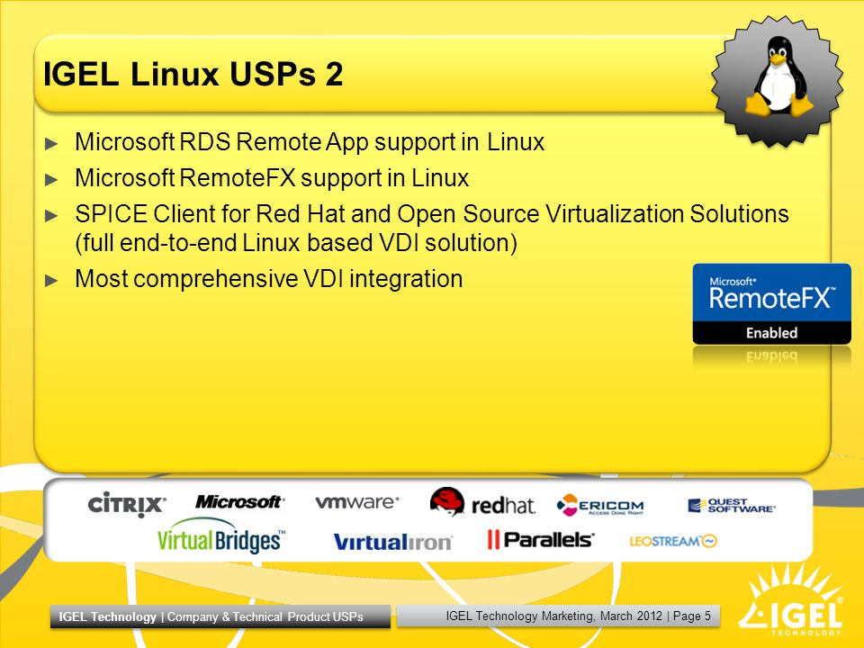 IGEL Technology Marketing, March 2012 | Page 5 IGEL Technology | Company & Technical Product USPs IGEL Linux USPs 2 Microsoft RDS Remote App support in Linux Microsoft RemoteFX support in Linux SPICE Client for Red Hat and Open Source Virtualization Solutions (full end-to-end Linux based VDI solution) Most comprehensive VDI integration