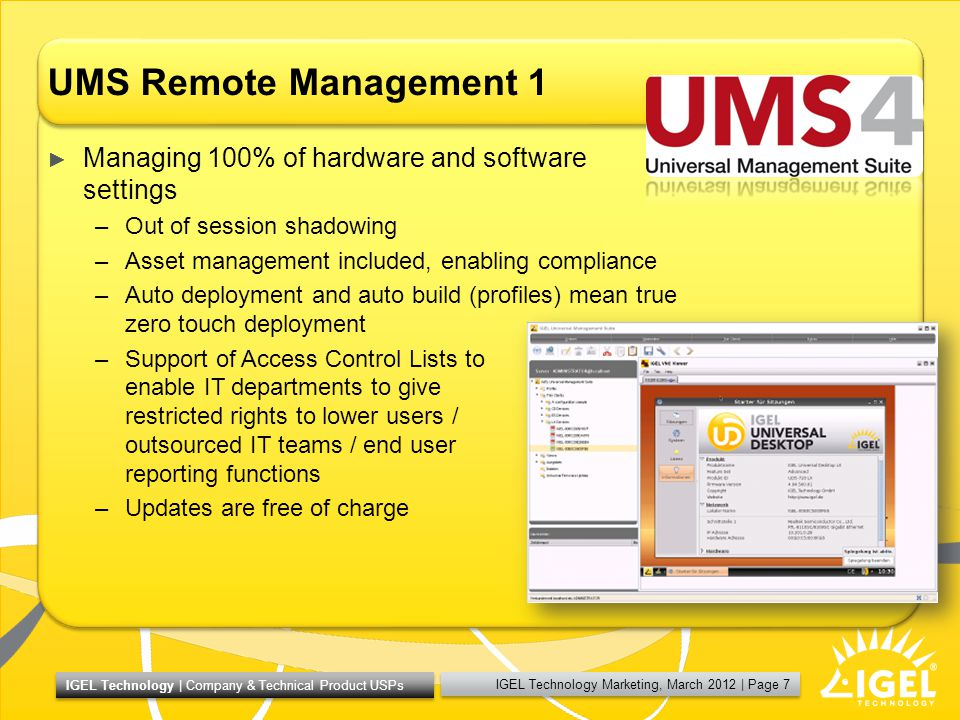 IGEL Technology Marketing, March 2012 | Page 7 IGEL Technology | Company & Technical Product USPs UMS Remote Management 1 Managing 100% of hardware and software settings –Out of session shadowing –Asset management included, enabling compliance –Auto deployment and auto build (profiles) mean true zero touch deployment –Support of Access Control Lists to enable IT departments to give restricted rights to lower users / outsourced IT teams / end user reporting functions –Updates are free of charge