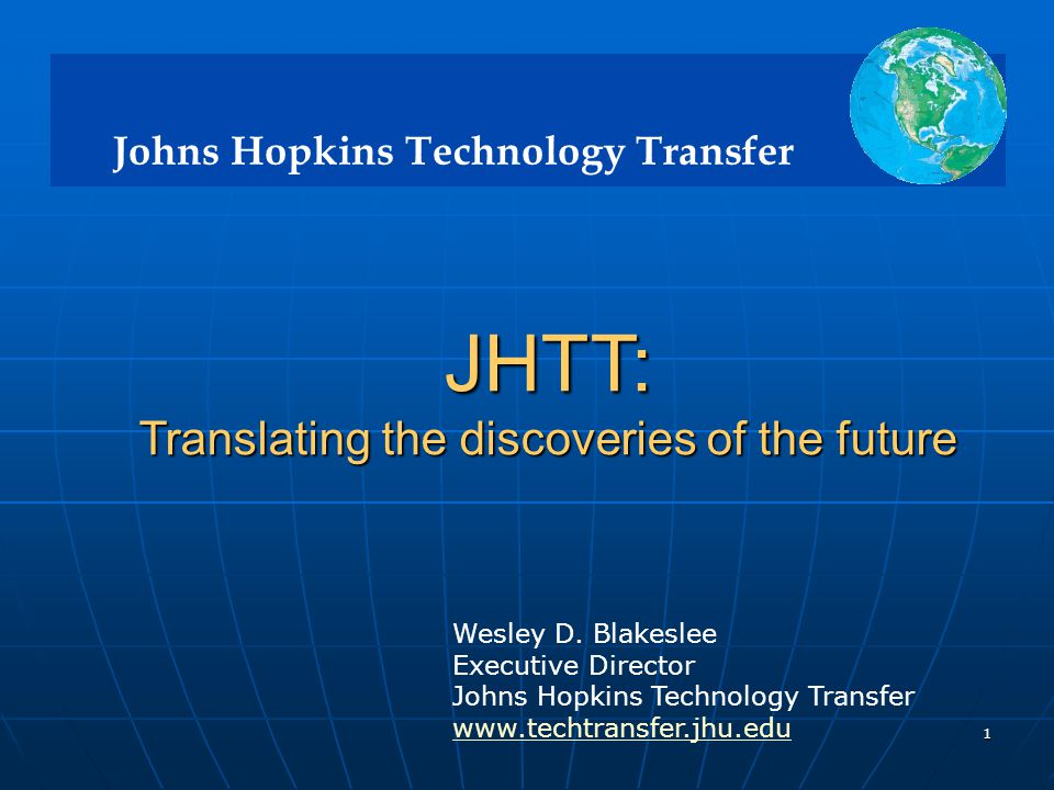 Johns Hopkins Technology Transfer 1 JHTT: Translating the discoveries of the future Translating the discoveries of the future Wesley D.