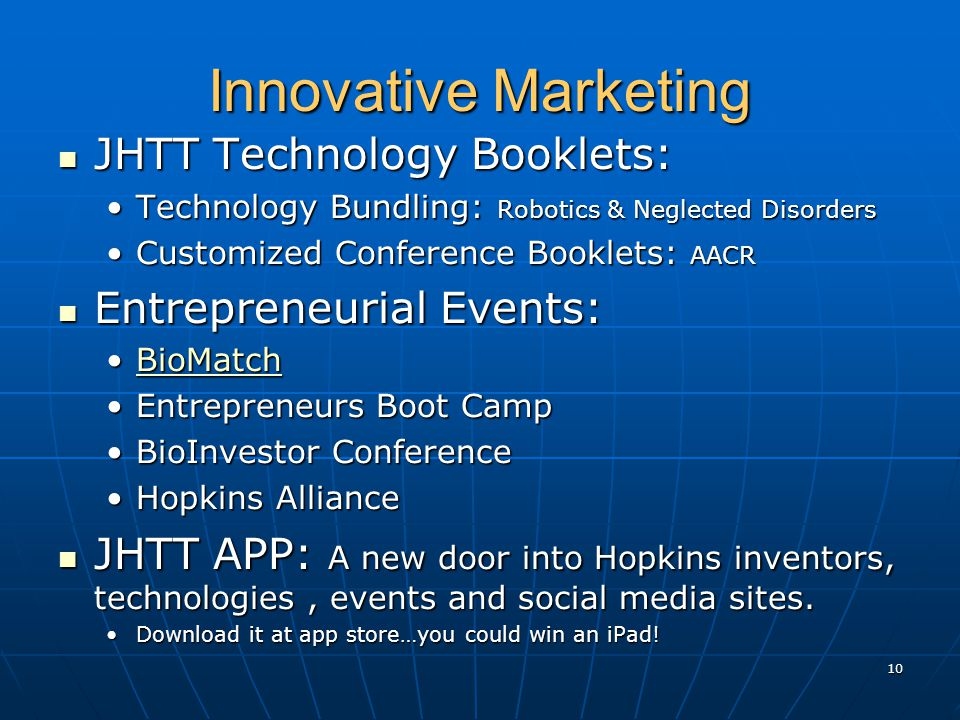 Innovative Marketing JHTT Technology Booklets: JHTT Technology Booklets: Technology Bundling: Robotics & Neglected DisordersTechnology Bundling: Robotics & Neglected Disorders Customized Conference Booklets: AACRCustomized Conference Booklets: AACR Entrepreneurial Events: Entrepreneurial Events: BioMatchBioMatchBioMatch Entrepreneurs Boot CampEntrepreneurs Boot Camp BioInvestor ConferenceBioInvestor Conference Hopkins AllianceHopkins Alliance JHTT APP: A new door into Hopkins inventors, technologies, events and social media sites.