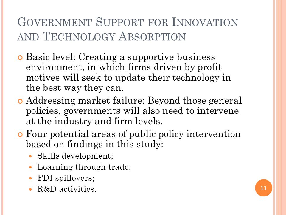 G OVERNMENT S UPPORT FOR I NNOVATION AND T ECHNOLOGY A BSORPTION Basic level: Creating a supportive business environment, in which firms driven by profit motives will seek to update their technology in the best way they can.