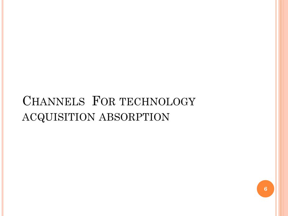 C HANNELS F OR TECHNOLOGY ACQUISITION ABSORPTION 6