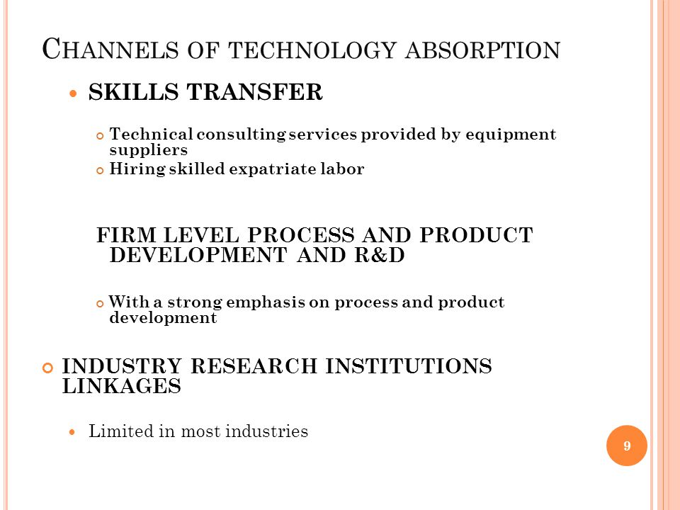 C HANNELS OF TECHNOLOGY ABSORPTION SKILLS TRANSFER Technical consulting services provided by equipment suppliers Hiring skilled expatriate labor FIRM LEVEL PROCESS AND PRODUCT DEVELOPMENT AND R&D With a strong emphasis on process and product development INDUSTRY RESEARCH INSTITUTIONS LINKAGES Limited in most industries 9