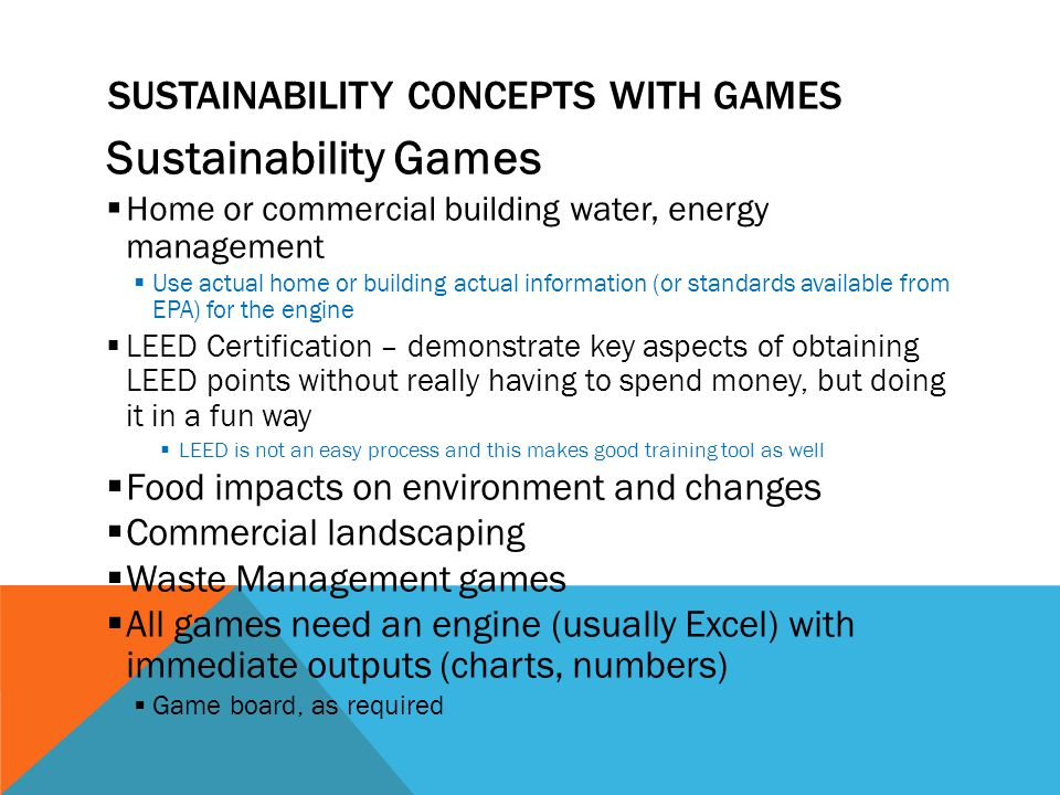 SUSTAINABILITY CONCEPTS WITH GAMES Sustainability Games Home or commercial building water, energy management Use actual home or building actual information (or standards available from EPA) for the engine LEED Certification – demonstrate key aspects of obtaining LEED points without really having to spend money, but doing it in a fun way LEED is not an easy process and this makes good training tool as well Food impacts on environment and changes Commercial landscaping Waste Management games All games need an engine (usually Excel) with immediate outputs (charts, numbers) Game board, as required