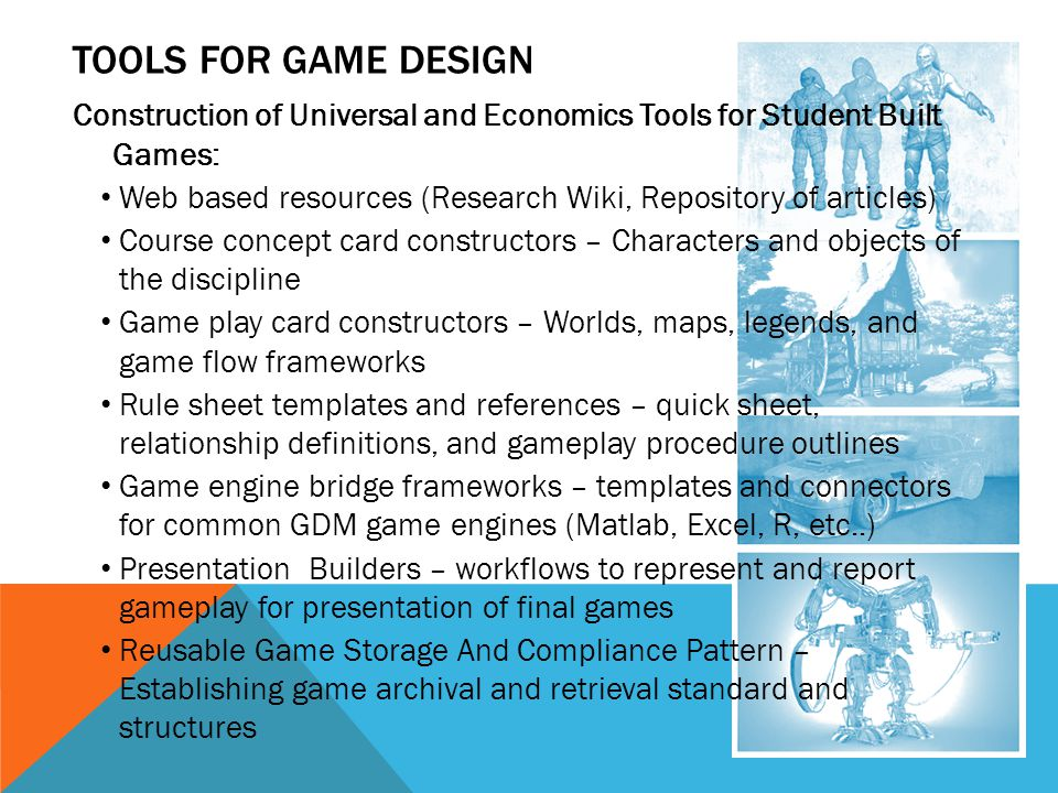 TOOLS FOR GAME DESIGN Construction of Universal and Economics Tools for Student Built Games: Web based resources (Research Wiki, Repository of articles) Course concept card constructors – Characters and objects of the discipline Game play card constructors – Worlds, maps, legends, and game flow frameworks Rule sheet templates and references – quick sheet, relationship definitions, and gameplay procedure outlines Game engine bridge frameworks – templates and connectors for common GDM game engines (Matlab, Excel, R, etc..) Presentation Builders – workflows to represent and report gameplay for presentation of final games Reusable Game Storage And Compliance Pattern – Establishing game archival and retrieval standard and structures