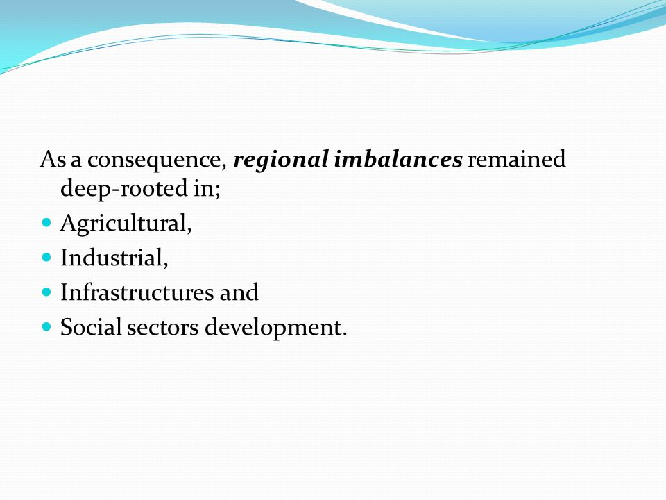 As a consequence, regional imbalances remained deep-rooted in; Agricultural, Industrial, Infrastructures and Social sectors development.