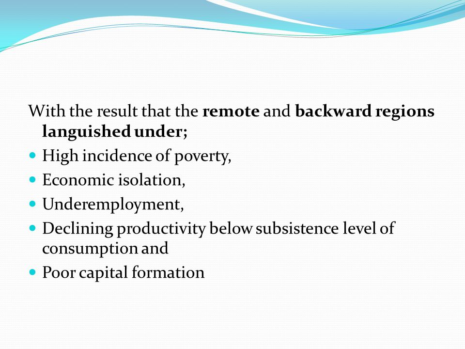 With the result that the remote and backward regions languished under; High incidence of poverty, Economic isolation, Underemployment, Declining produ