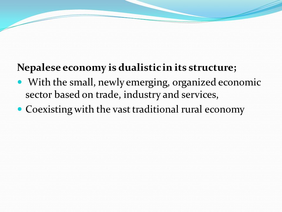 Nepalese economy is dualistic in its structure; With the small, newly emerging, organized economic sector based on trade, industry and services, Coexi
