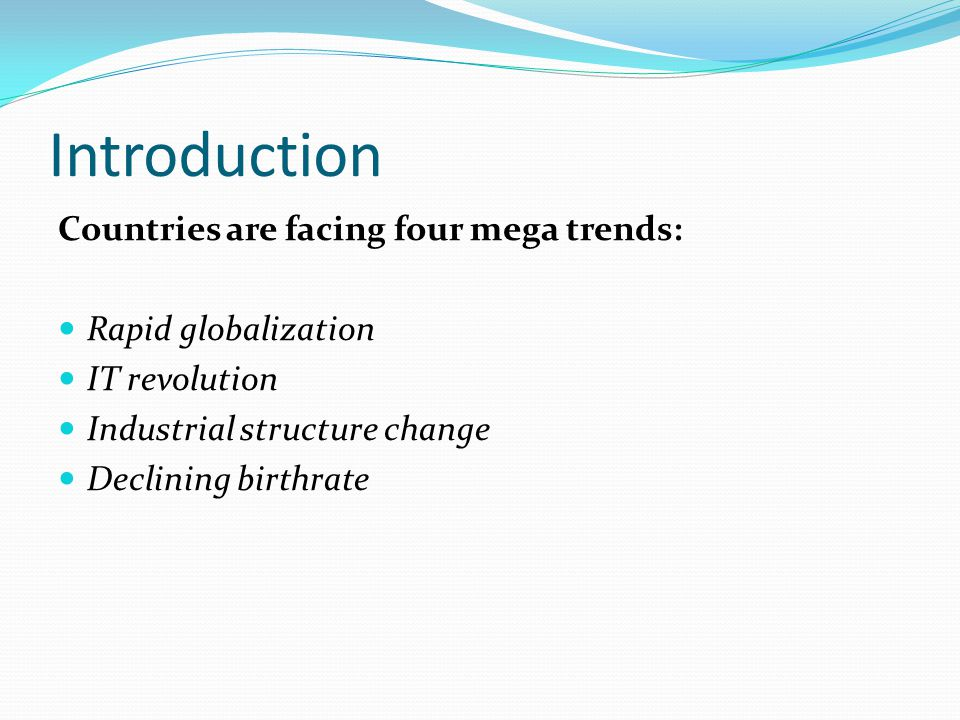 Introduction Countries are facing four mega trends: Rapid globalization IT revolution Industrial structure change Declining birthrate