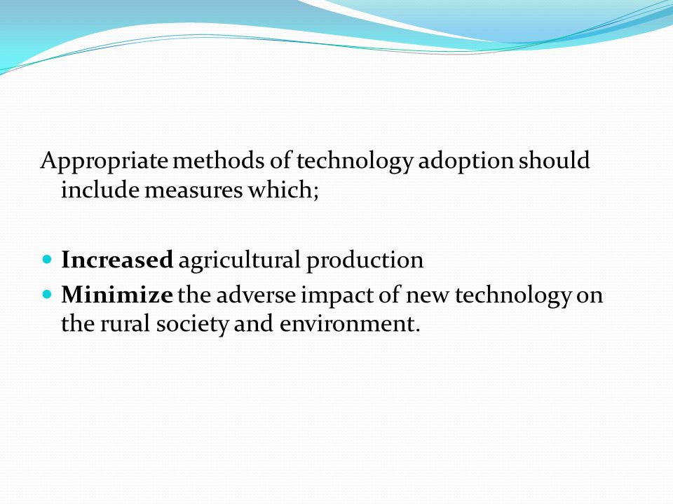 Appropriate methods of technology adoption should include measures which; Increased agricultural production Minimize the adverse impact of new technol