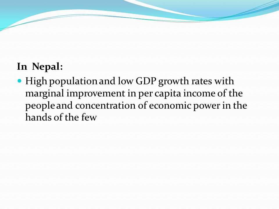 In Nepal: High population and low GDP growth rates with marginal improvement in per capita income of the people and concentration of economic power in