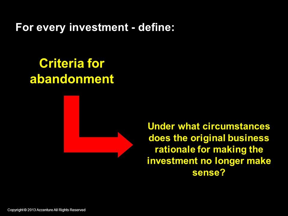 For every investment - define: Criteria for abandonment Under what circumstances does the original business rationale for making the investment no longer make sense.