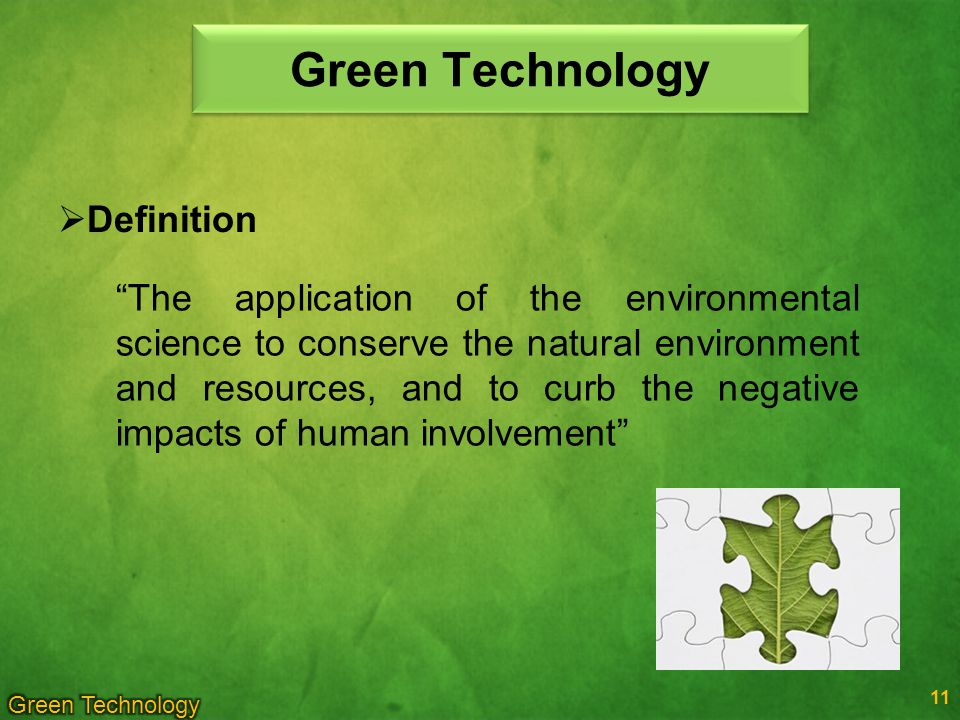 Green Technology The application of the environmental science to conserve the natural environment and resources, and to curb the negative impacts of human involvement 11 Definition