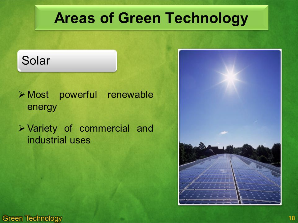 Areas of Green Technology 18 Solar Most powerful renewable energy Variety of commercial and industrial uses