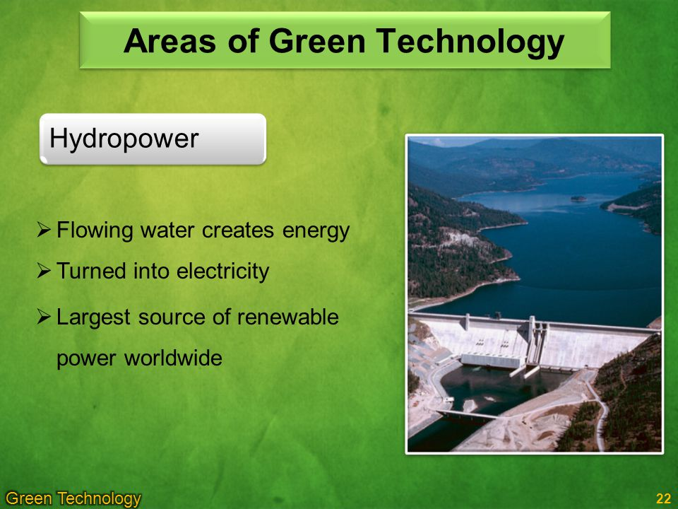 22 Hydropower Areas of Green Technology Flowing water creates energy Turned into electricity Largest source of renewable power worldwide