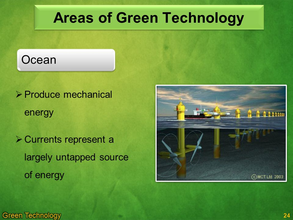 24 Ocean Areas of Green Technology Produce mechanical energy Currents represent a largely untapped source of energy