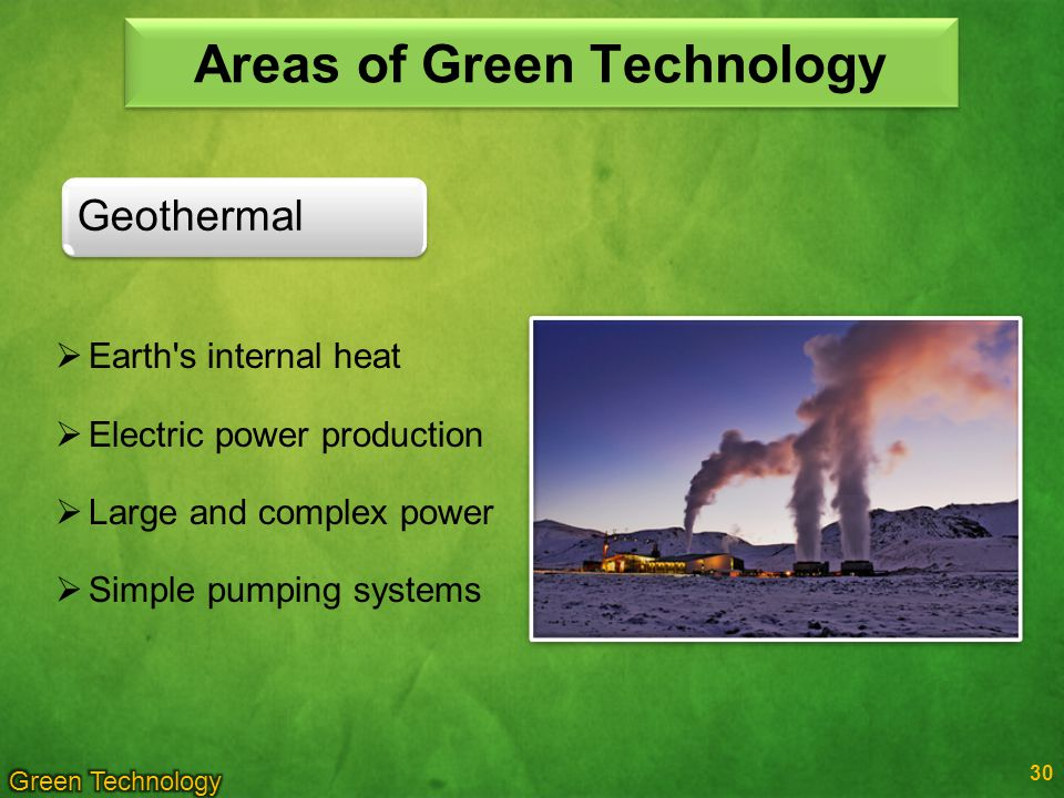 30 Geothermal Areas of Green Technology Earth s internal heat Electric power production Large and complex power Simple pumping systems