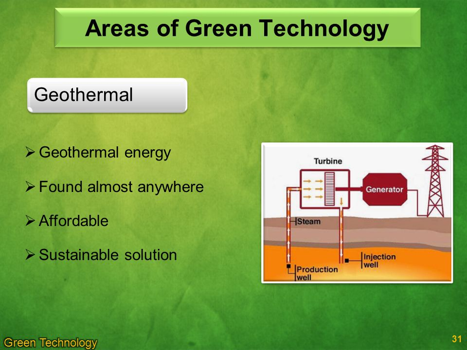 31 Geothermal Areas of Green Technology Geothermal energy Found almost anywhere Affordable Sustainable solution