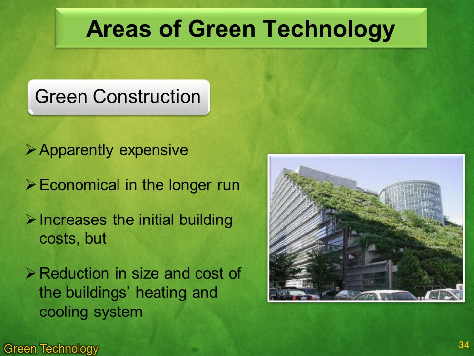 34 Green Construction Areas of Green Technology Apparently expensive Economical in the longer run Increases the initial building costs, but Reduction in size and cost of the buildings heating and cooling system