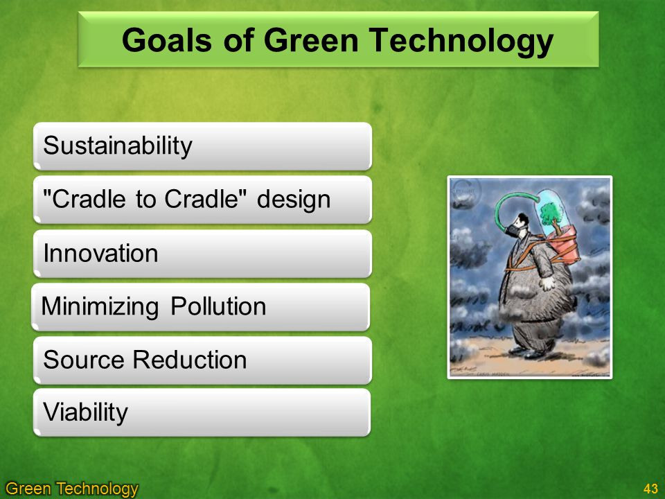 43 Goals of Green Technology Sustainability Cradle to Cradle designMinimizing PollutionInnovation ViabilitySource Reduction