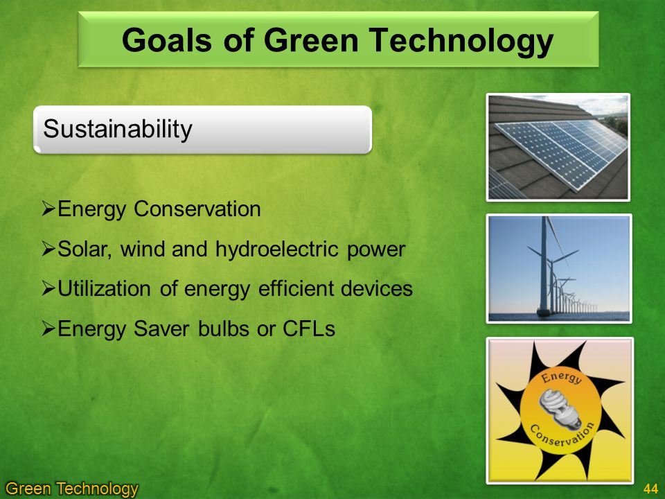 44 Goals of Green Technology Sustainability Energy Conservation Solar, wind and hydroelectric power Utilization of energy efficient devices Energy Saver bulbs or CFLs