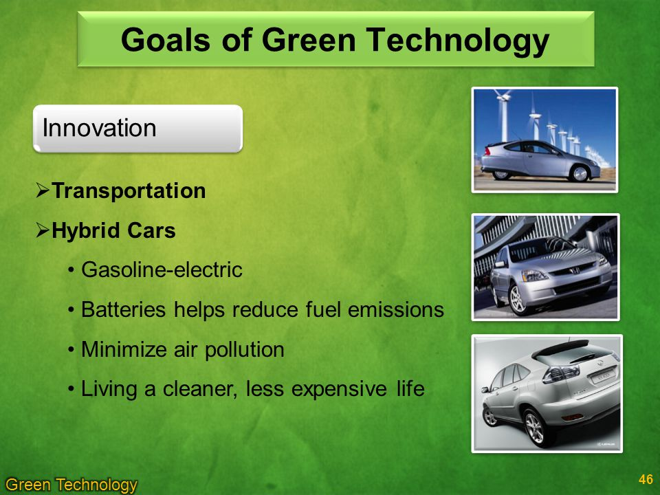 46 Innovation Goals of Green Technology Transportation Hybrid Cars Gasoline-electric Batteries helps reduce fuel emissions Minimize air pollution Living a cleaner, less expensive life