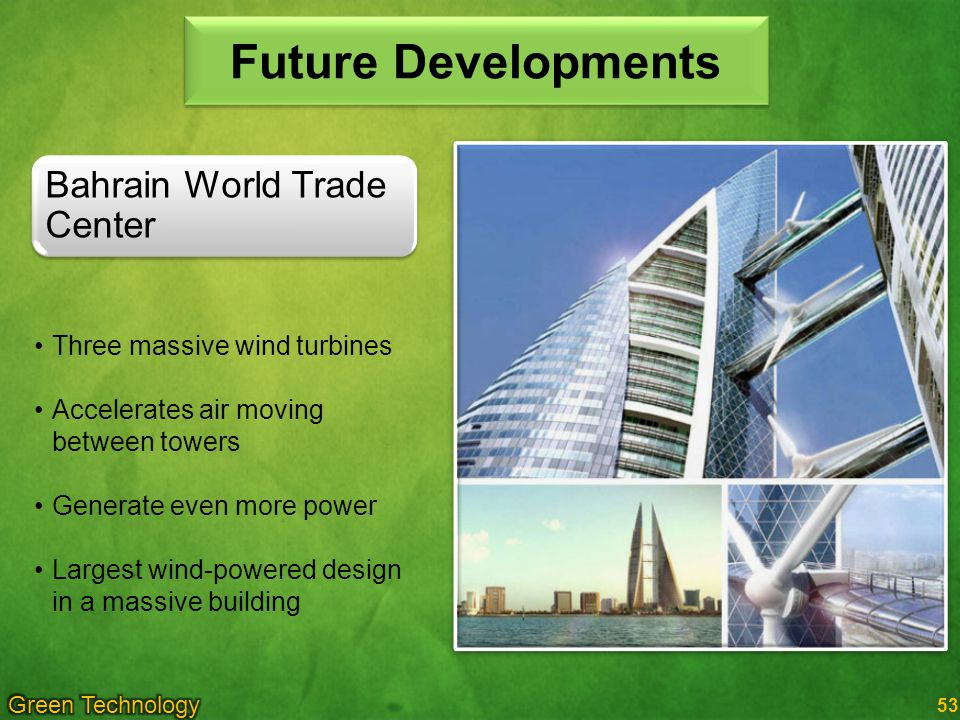 53 Future Developments Three massive wind turbines Accelerates air moving between towers Generate even more power Largest wind-powered design in a massive building Bahrain World Trade Center