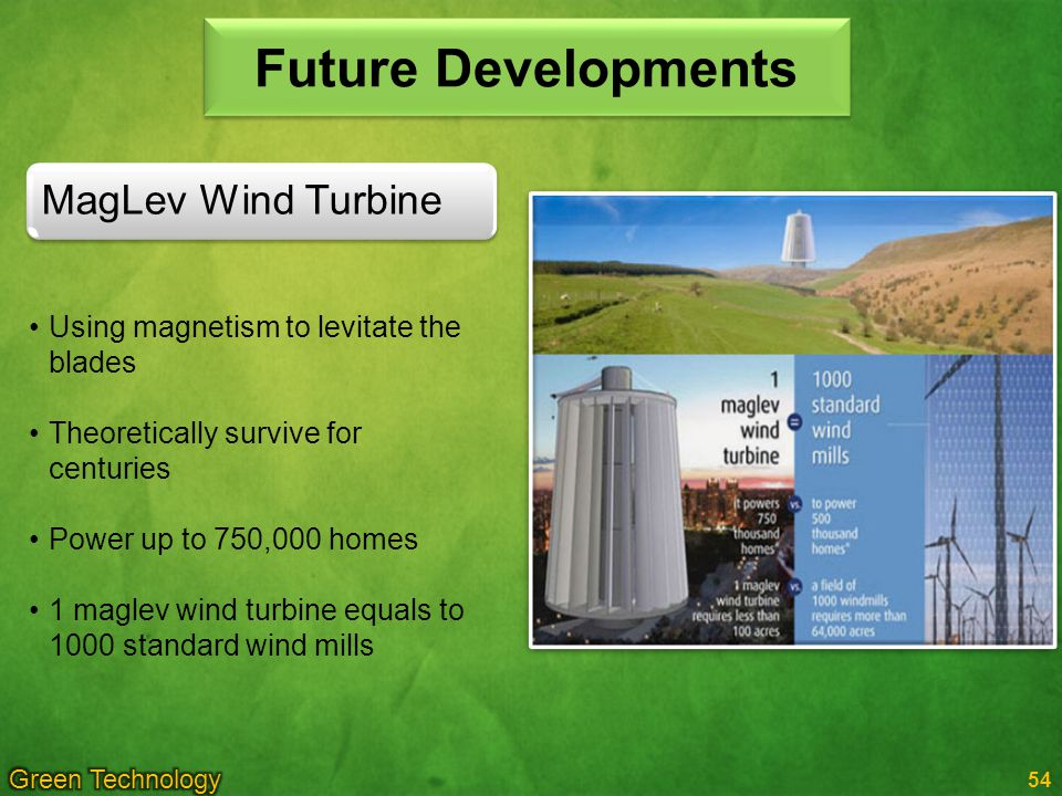 54 Future Developments Using magnetism to levitate the blades Theoretically survive for centuries Power up to 750,000 homes 1 maglev wind turbine equals to 1000 standard wind mills MagLev Wind Turbine