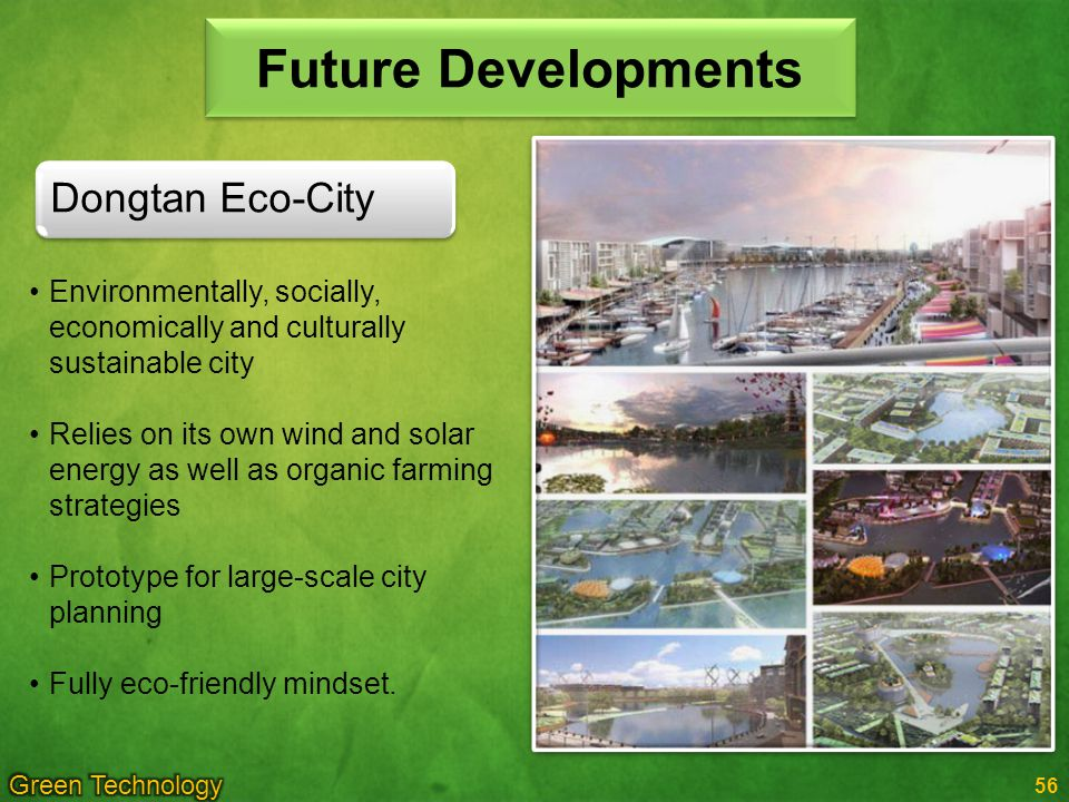 56 Future Developments Environmentally, socially, economically and culturally sustainable city Relies on its own wind and solar energy as well as organic farming strategies Prototype for large-scale city planning Fully eco-friendly mindset.