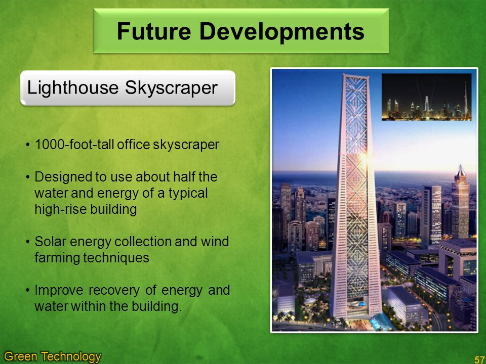 57 Future Developments 1000-foot-tall office skyscraper Designed to use about half the water and energy of a typical high-rise building Solar energy collection and wind farming techniques Improve recovery of energy and water within the building.