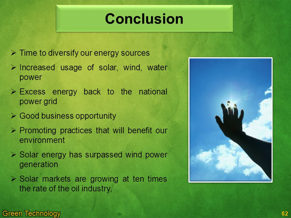 Conclusion Time to diversify our energy sources Increased usage of solar, wind, water power Excess energy back to the national power grid Good business opportunity Promoting practices that will benefit our environment Solar energy has surpassed wind power generation Solar markets are growing at ten times the rate of the oil industry, 62
