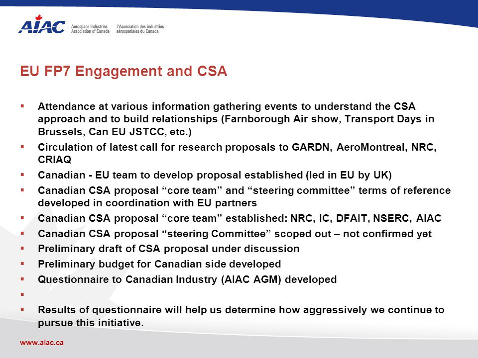 www.aiac.ca EU FP7 Engagement and CSA Attendance at various information gathering events to understand the CSA approach and to build relationships (Farnborough Air show, Transport Days in Brussels, Can EU JSTCC, etc.) Circulation of latest call for research proposals to GARDN, AeroMontreal, NRC, CRIAQ Canadian - EU team to develop proposal established (led in EU by UK) Canadian CSA proposal core team and steering committee terms of reference developed in coordination with EU partners Canadian CSA proposal core team established: NRC, IC, DFAIT, NSERC, AIAC Canadian CSA proposal steering Committee scoped out – not confirmed yet Preliminary draft of CSA proposal under discussion Preliminary budget for Canadian side developed Questionnaire to Canadian Industry (AIAC AGM) developed Results of questionnaire will help us determine how aggressively we continue to pursue this initiative.