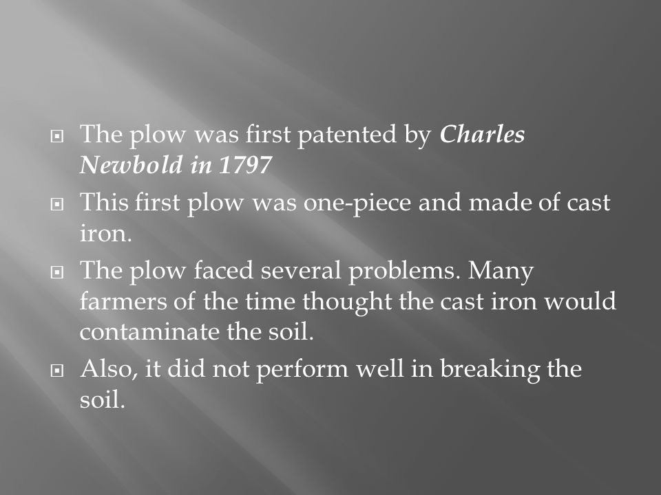 The plow was first patented by Charles Newbold in 1797 This first plow was one-piece and made of cast iron.
